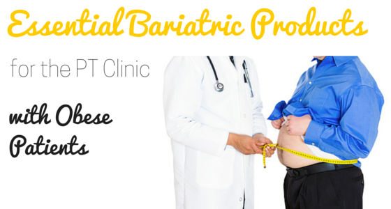 Essential Bariatric Products for the Physical Therapy Clinic With Obese Patients