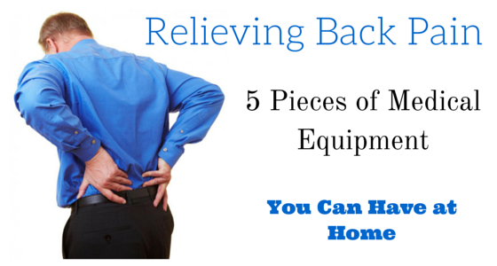 Relieving Back Pain – 5 Pieces of Medical Equipment You Can Have at Home